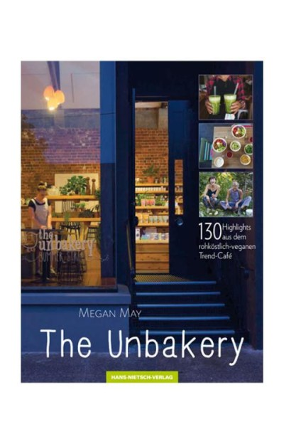The Unbakery: 130 Highlights aus dem rohköstlich - veganen Trend-Cafe - Megan May